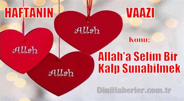Haftanın Vaazı: Allah\'a Selim Bir Kalp Sunabilmek