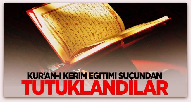 Kur'an-ı Kerim eğitimi suçundan tutuklandılar