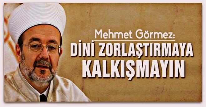 Mehmet Görmez: Dini zorlaştırmaya kalkışmayın