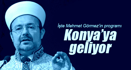 Mehmet Görmez Konya\'ya geliyor