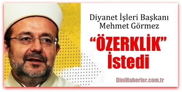 Mehmet Görmez özerk Diyanet istedi