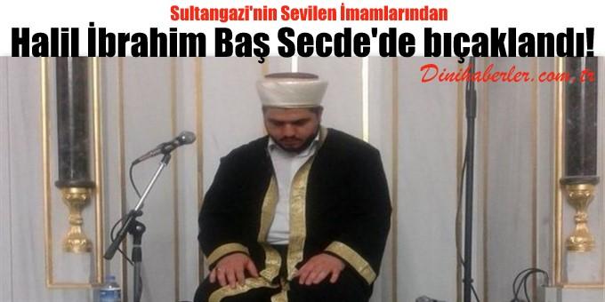 Sultangazi\'nin Sevilen İmamlarından Baş Secde\'de bıçaklandı!